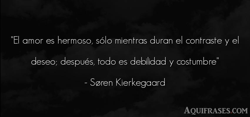 Frase de desamor  de Søren Kierkegaard. El amor es hermoso, sólo
