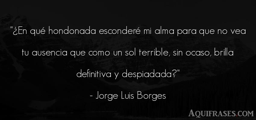 Frase de desamor  de Jorge Luis Borges. ¿En qué hondonada esconder