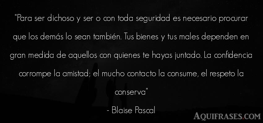 Frase de respeto  de Blaise Pascal. Para ser dichoso y ser o con