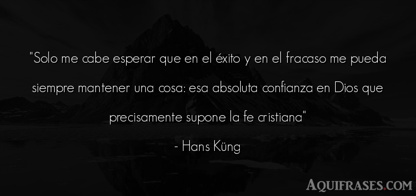 Frase de éxito  de Hans Küng. Solo me cabe esperar que en