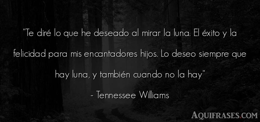 Frase de éxito  de Tennessee Williams. Te diré lo que he deseado