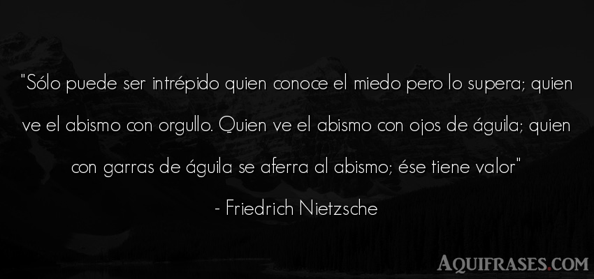 Frase filosófica  de Friedrich Nietzsche. Sólo puede ser intrépido