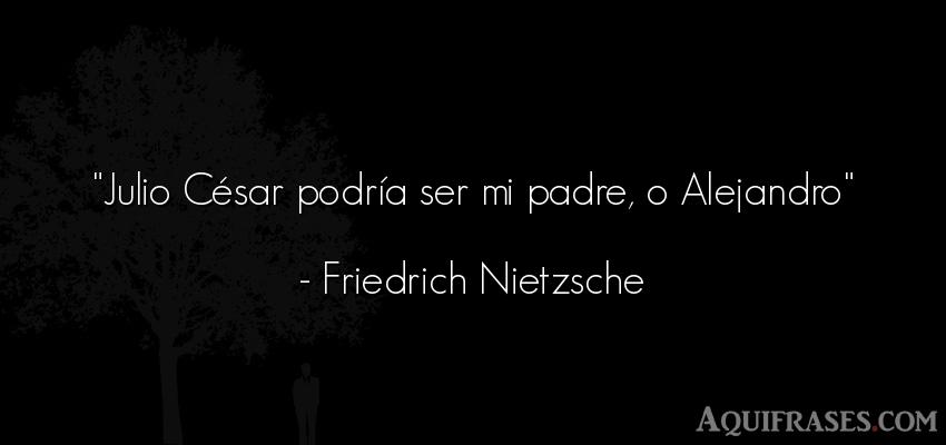 Frase filosófica  de Friedrich Nietzsche. Julio César podría ser mi