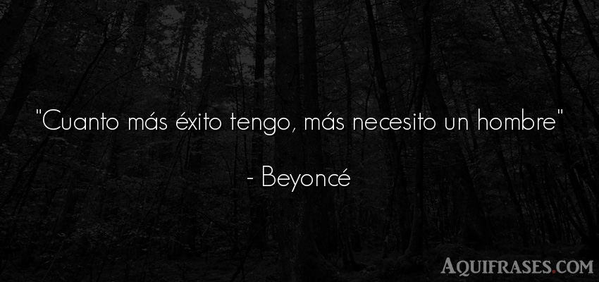 Frase de éxito  de Beyoncé. Cuanto más éxito tengo, m