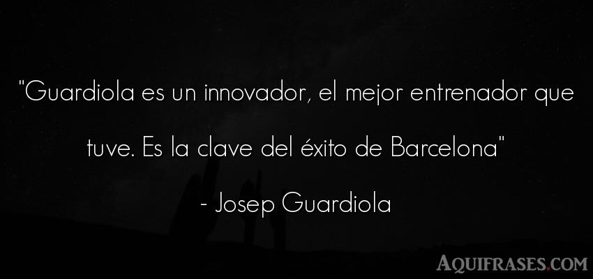 Frase de éxito  de Josep Guardiola. Guardiola es un innovador,