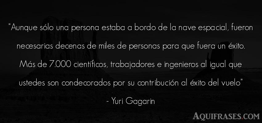 Frase de éxito  de Yuri Gagarin. Aunque sólo una persona