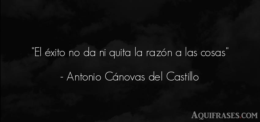 Frase de éxito  de Antonio Cánovas del Castillo. El éxito no da ni quita la