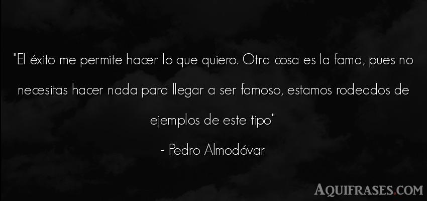 Frase de éxito  de Pedro Almodóvar. El éxito me permite hacer