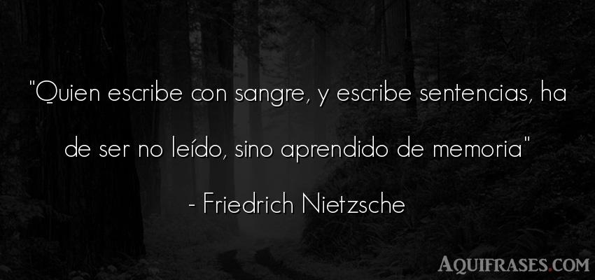 Frase filosófica  de Friedrich Nietzsche. Quien escribe con sangre, y
