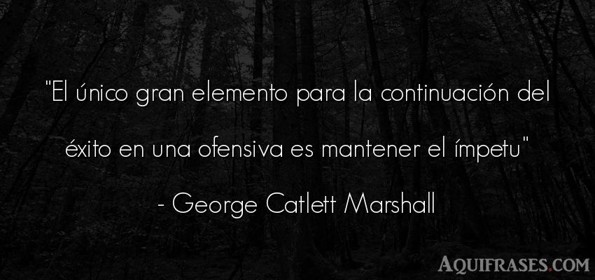 Frase de éxito  de George Catlett Marshall. El único gran elemento para