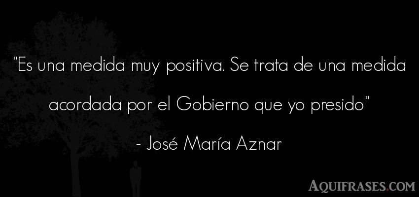 Frase de política  de José María Aznar. Es una medida muy positiva.