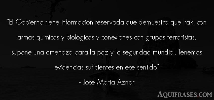 Frase de política  de José María Aznar. El Gobierno tiene informaci