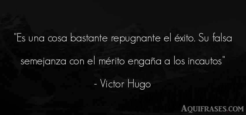 Frase de éxito  de Victor Hugo. Es una cosa bastante