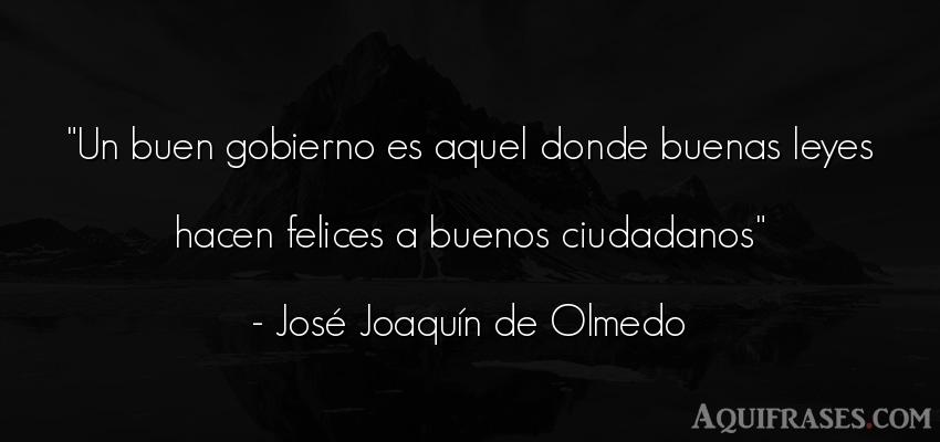 Frase de política  de José Joaquín de Olmedo. Un buen gobierno es aquel