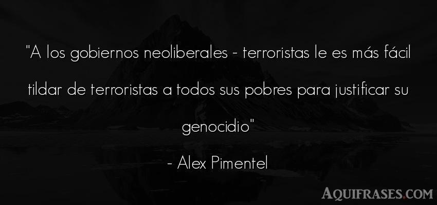 Frase de política  de Alex Pimentel. A los gobiernos neoliberales