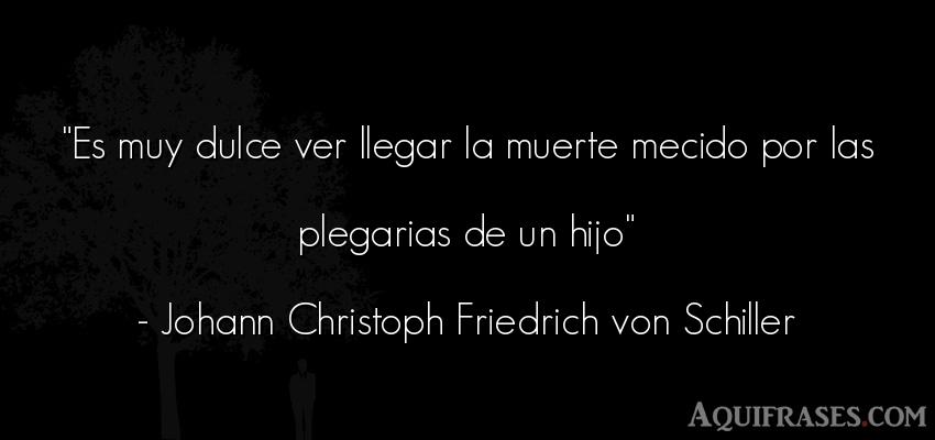 Frase de despedida  de Johann Christoph Friedrich von Schiller. Es muy dulce ver llegar la