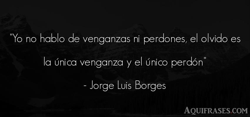 Frase sabia,  de despedida  de Jorge Luis Borges. Yo no hablo de venganzas ni