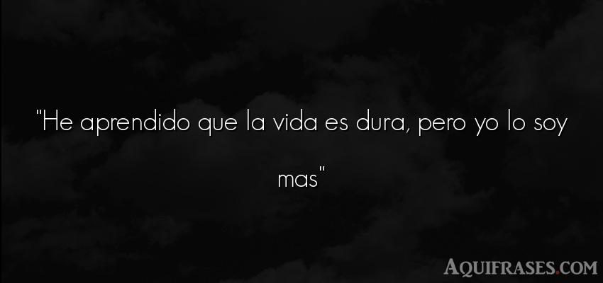 He Aprendido Que La Vida Es Dura Pero Yo Lo Soy Mas