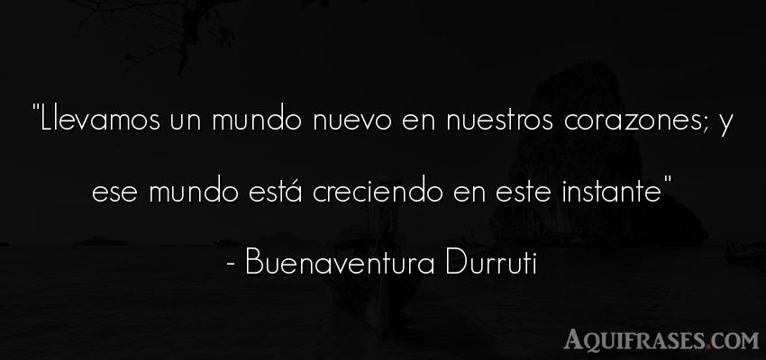 Frase del medio ambiente  de Buenaventura Durruti. Llevamos un mundo nuevo en