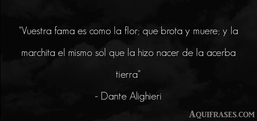 Frase del medio ambiente  de Dante Alighieri. Vuestra fama es como la flor