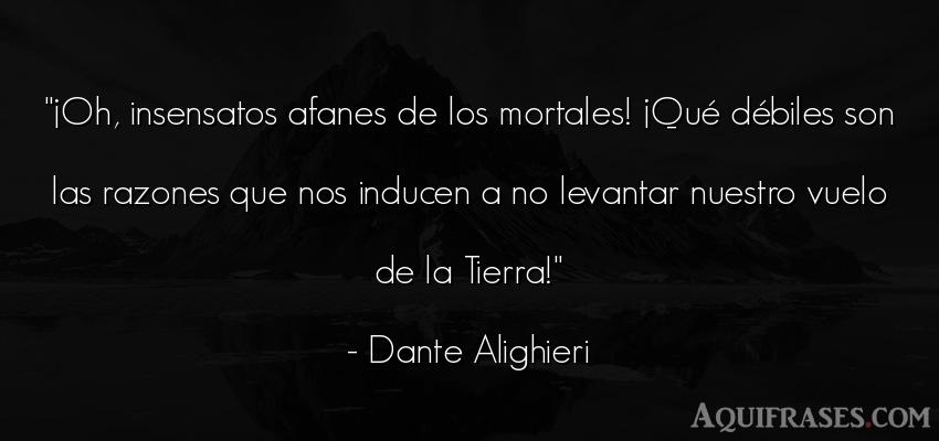 Frase del medio ambiente  de Dante Alighieri. ¡Oh, insensatos afanes de