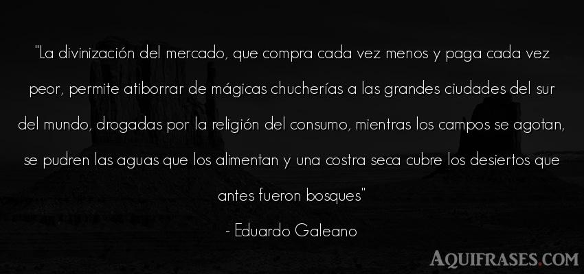 Frase del medio ambiente  de Eduardo Galeano. La divinización del mercado