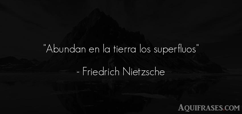Frase filosófica,  del medio ambiente  de Friedrich Nietzsche. Abundan en la tierra los
