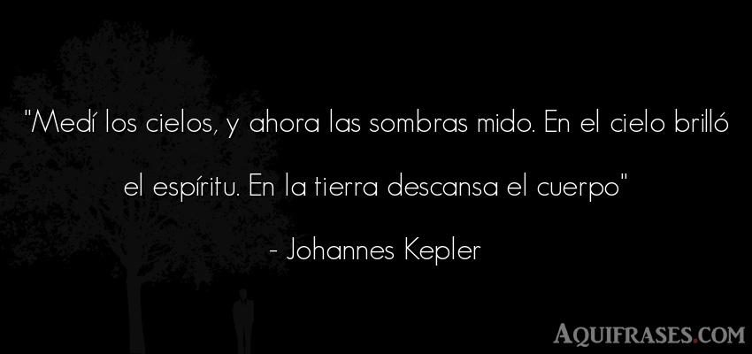 Frase del medio ambiente  de Johannes Kepler. Medí los cielos, y ahora