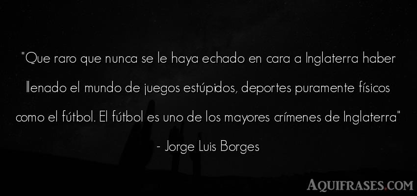 Frase de fútbol,  del medio ambiente,  deportiva  de Jorge Luis Borges. Que raro que nunca se le