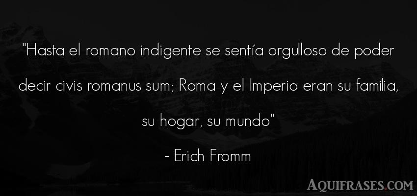 Frase del medio ambiente  de Erich Fromm. Hasta el romano indigente se
