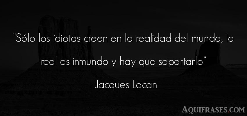 Frase del medio ambiente  de Jacques Lacan. Sólo los idiotas creen en