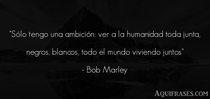 Frase del medio ambiente  de Bob Marley. Sólo tengo una ambición: