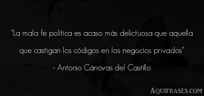 Frase de política  de Antonio Cánovas del Castillo. La mala fe política es