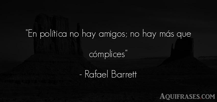 Frase de política  de Rafael Barrett. En política no hay amigos;