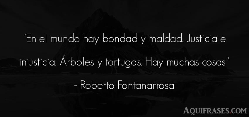 Frase del medio ambiente  de Roberto Fontanarrosa. En el mundo hay bondad y