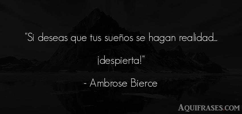 Frase realista  de Ambrose Bierce. Si deseas que tus sueños se