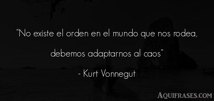 Frase del medio ambiente  de Kurt Vonnegut. No existe el orden en el