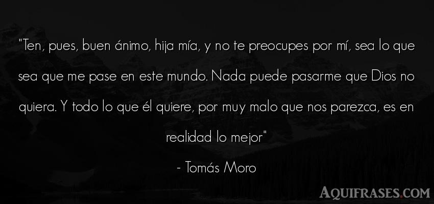 Frase del medio ambiente  de Tomás Moro. Ten, pues, buen ánimo, hija