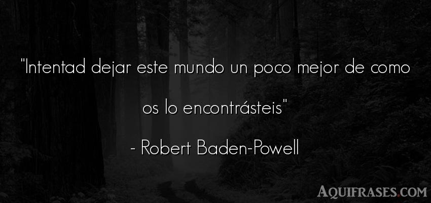 Frase del medio ambiente  de Robert Baden-Powell. Intentad dejar este mundo un