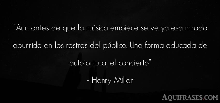 Frase de aburrimiento  de Henry Miller. Aun antes de que la música