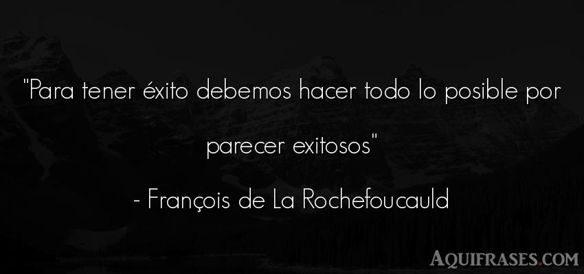 Frase de éxito  de François de La Rochefoucauld. Para tener éxito debemos